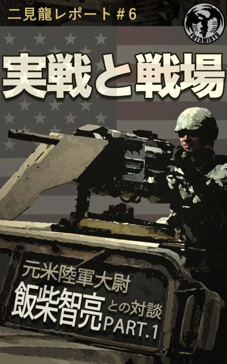 二見龍レポート#6『実戦と戦場 -元米陸軍大尉 飯柴智亮- PART.1』(2019.10.31発刊)